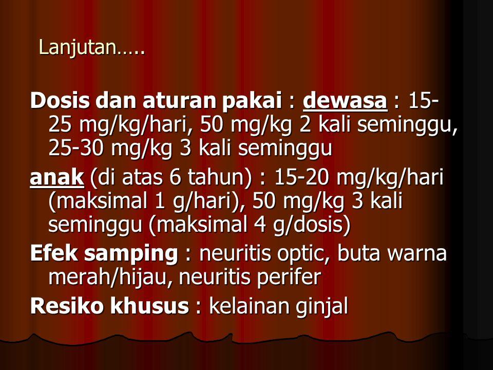 Lanjutan….. Dosis dan aturan pakai : dewasa : 15- 25 mg/kg/hari, 50 mg/kg 2 kali seminggu, 25-30 mg/kg 3 kali seminggu anak (di atas 6 tahun) : 15-20
