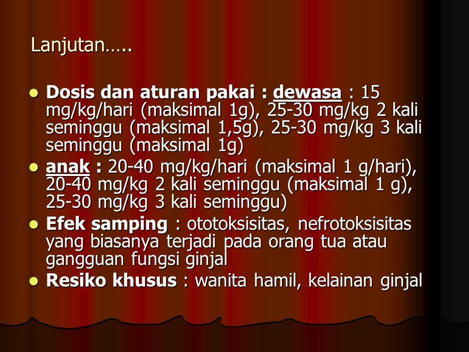 Lanjutan….. Dosis dan aturan pakai : dewasa : 15 mg/kg/hari (maksimal 1g), 25-30 mg/kg 2 kali seminggu (maksimal 1,5g), 25-30 mg/kg 3 kali seminggu (m