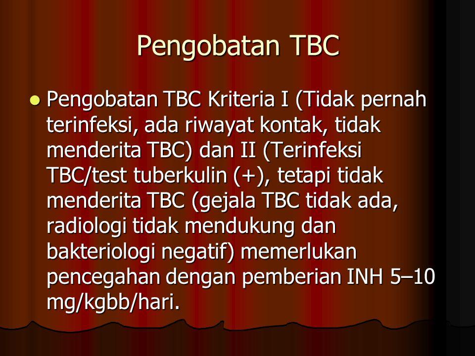 Pengobatan TBC Pengobatan TBC Kriteria I (Tidak pernah terinfeksi, ada riwayat kontak, tidak menderita TBC) dan II (Terinfeksi TBC/test tuberkulin (+)