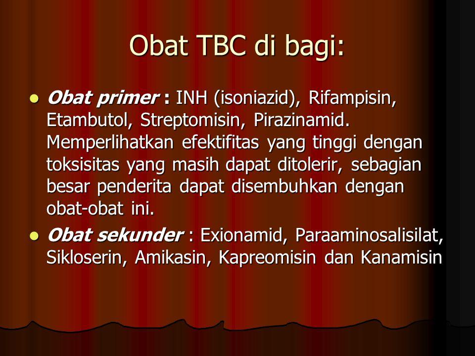Obat TBC di bagi: Obat primer : INH (isoniazid), Rifampisin, Etambutol, Streptomisin, Pirazinamid. Memperlihatkan efektifitas yang tinggi dengan toksi