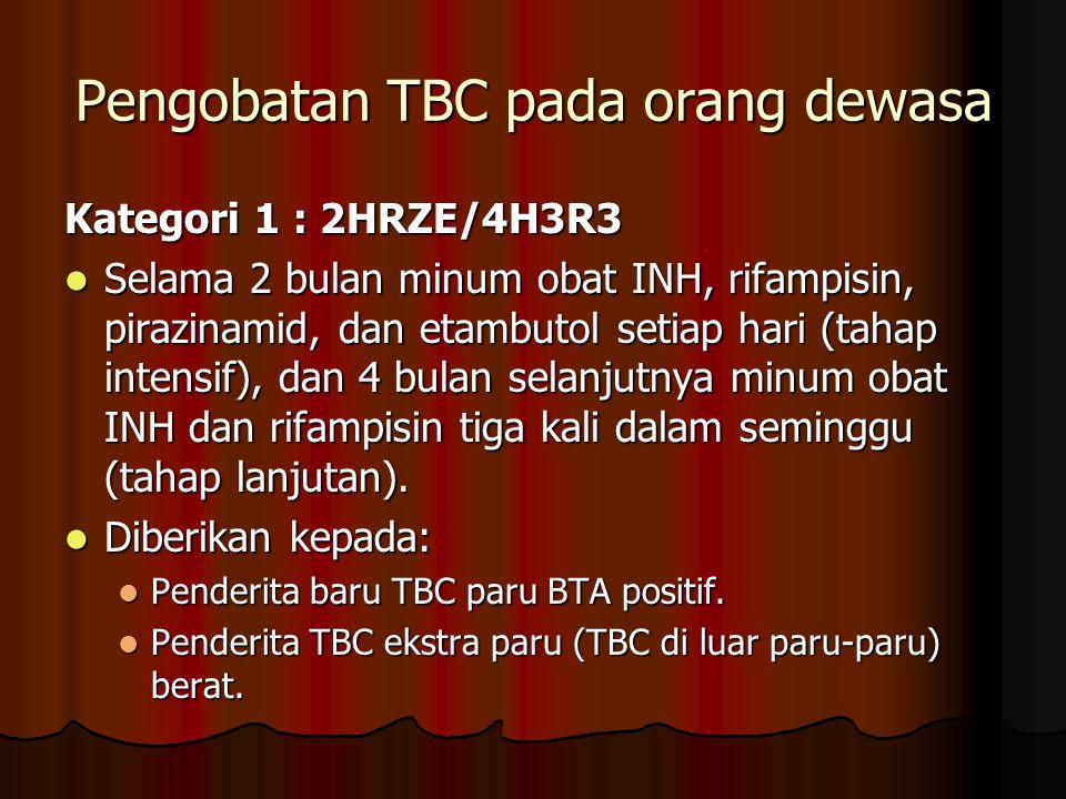 Pengobatan TBC pada orang dewasa Kategori 1 : 2HRZE/4H3R3 Selama 2 bulan minum obat INH, rifampisin, pirazinamid, dan etambutol setiap hari (tahap int