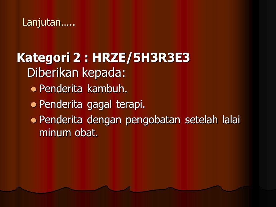 Lanjutan….. Kategori 2 : HRZE/5H3R3E3 Diberikan kepada: Penderita kambuh. Penderita kambuh. Penderita gagal terapi. Penderita gagal terapi. Penderita