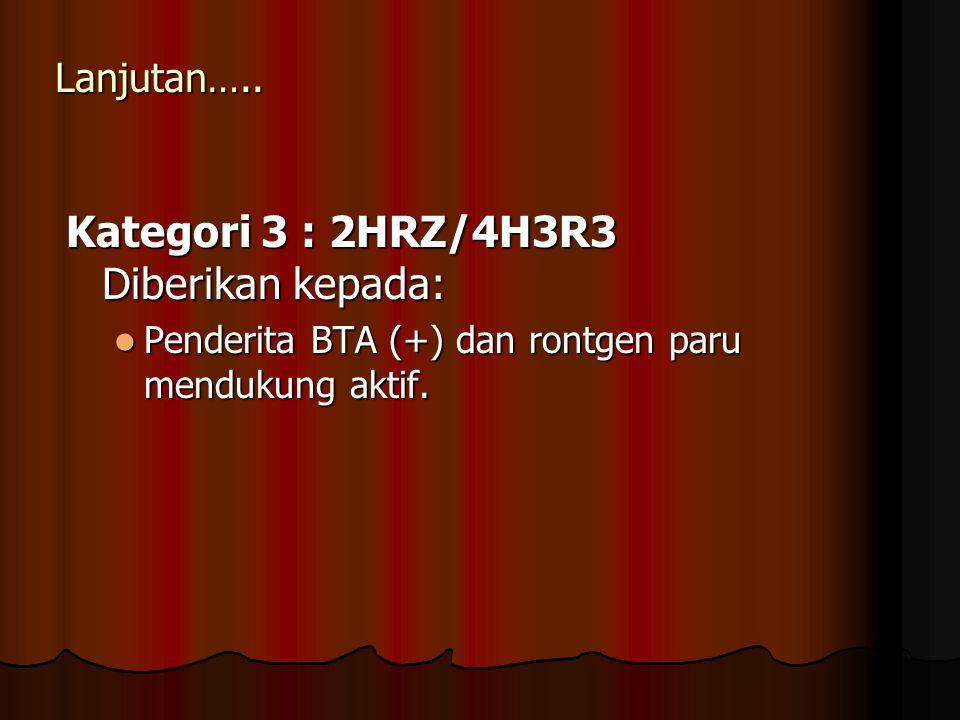 Lanjutan….. Kategori 3 : 2HRZ/4H3R3 Diberikan kepada: Penderita BTA (+) dan rontgen paru mendukung aktif. Penderita BTA (+) dan rontgen paru mendukung