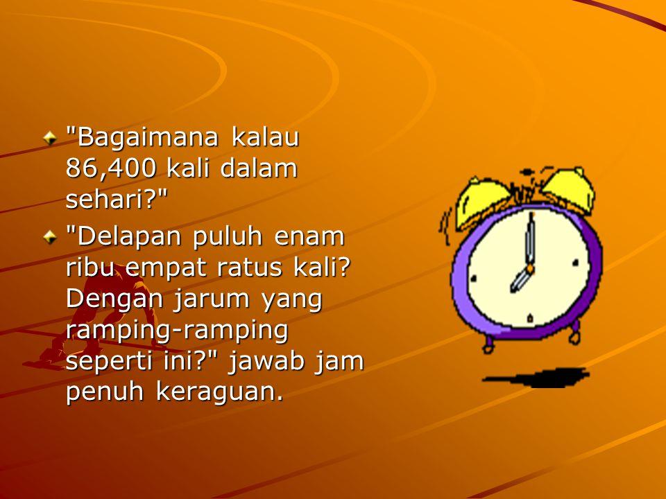 Bagaimana kalau 86,400 kali dalam sehari? Delapan puluh enam ribu empat ratus kali.