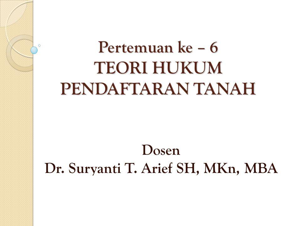 Pertemuan ke – 6 TEORI HUKUM PENDAFTARAN TANAH Dosen Dr. Suryanti T. Arief SH, MKn, MBA