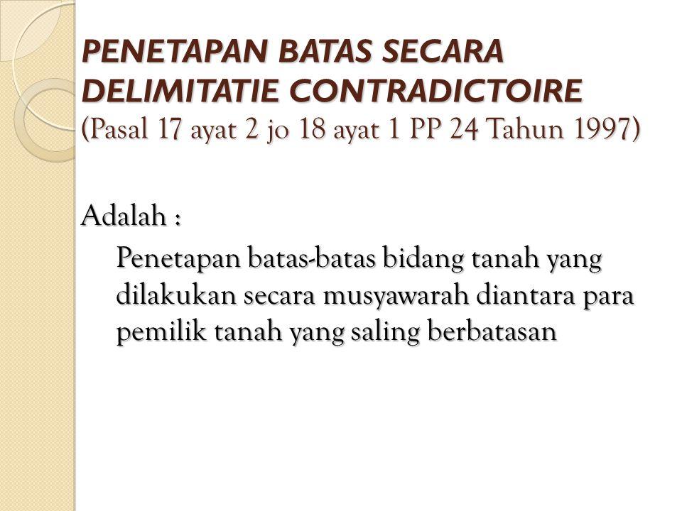 PENETAPAN BATAS SECARA DELIMITATIE CONTRADICTOIRE (Pasal 17 ayat 2 jo 18 ayat 1 PP 24 Tahun 1997) Adalah : Penetapan batas-batas bidang tanah yang dilakukan secara musyawarah diantara para pemilik tanah yang saling berbatasan