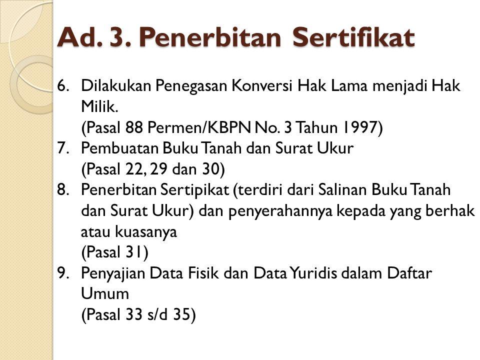 Ad.3. Penerbitan Sertifikat 6.Dilakukan Penegasan Konversi Hak Lama menjadi Hak Milik.