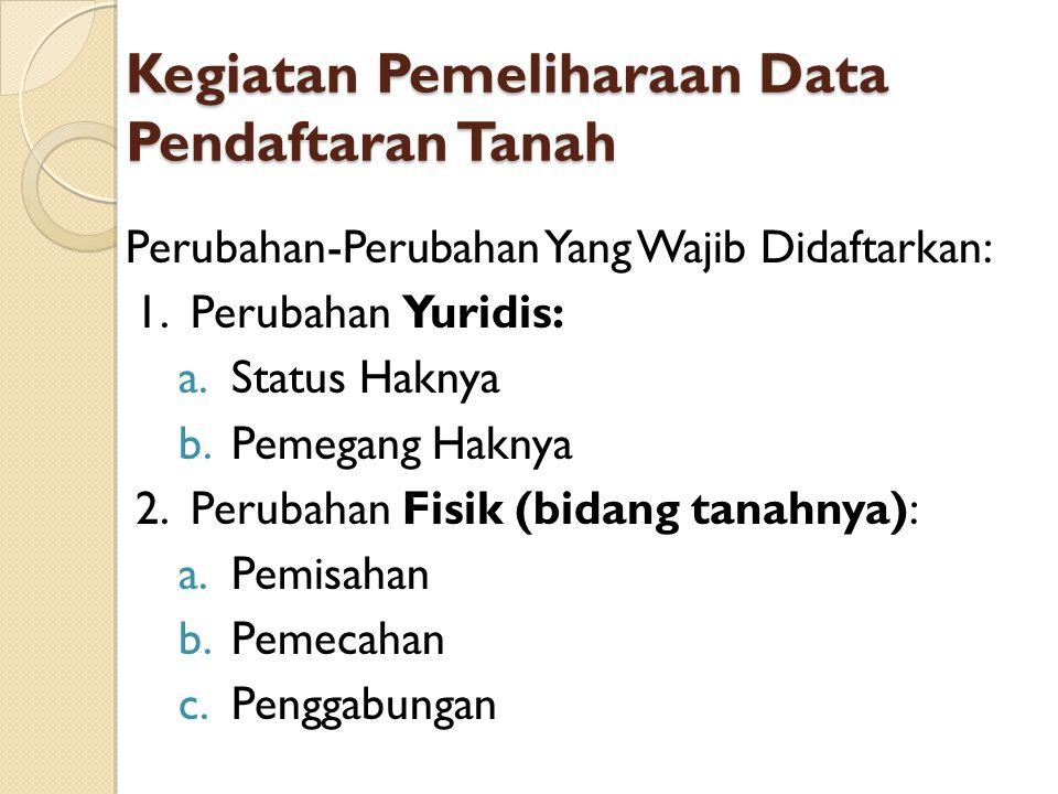 Kegiatan Pemeliharaan Data Pendaftaran Tanah Perubahan-Perubahan Yang Wajib Didaftarkan: 1.