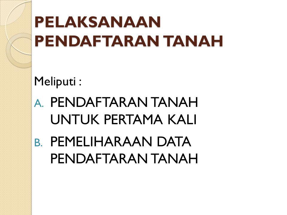 Meliputi : A. PENDAFTARAN TANAH UNTUK PERTAMA KALI B. PEMELIHARAAN DATA PENDAFTARAN TANAH