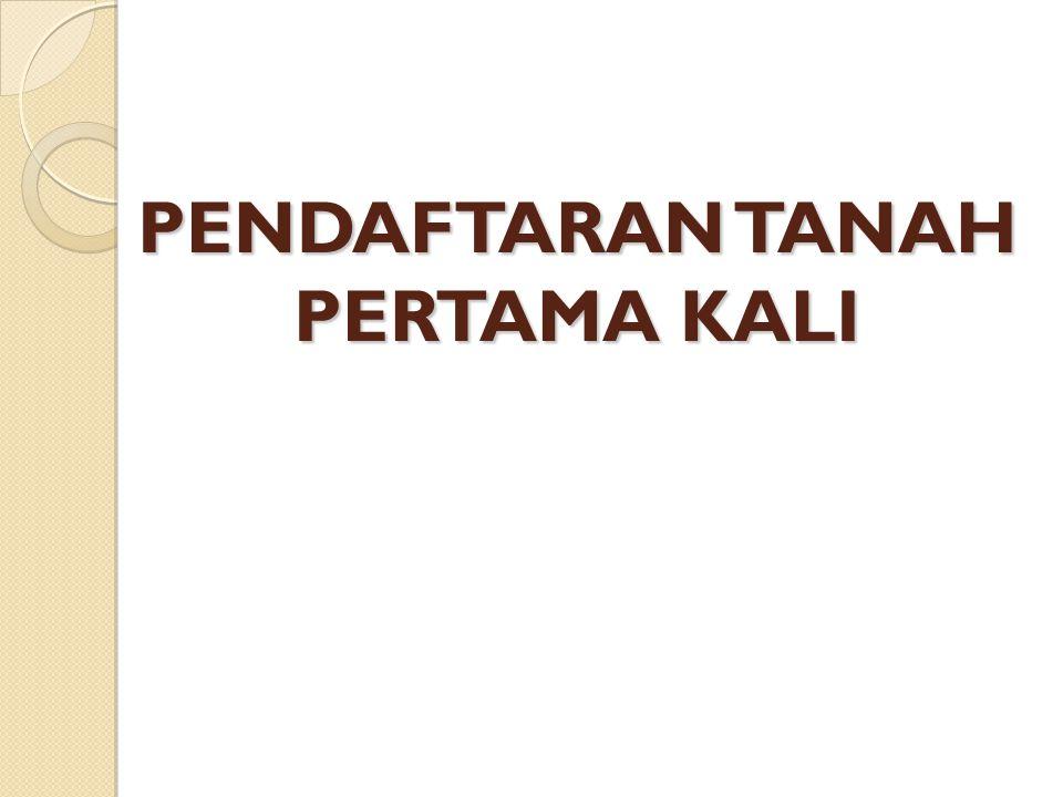PENDAFTARAN TANAH UNTUK PERTAMA KALI Yaitu: Kegiatan pendaftaran tanah yang dilakukan terhadap obyek pendaftaran tanah yang belum didaftar menurut PP 1 0 Tahun 1 96 1 dan PP 24 Tahun 1 997, pelaksanaannya: 1.Secara Sistematik 2.Secara Sporadik (Pasal 1 jo Pasal 1 3)