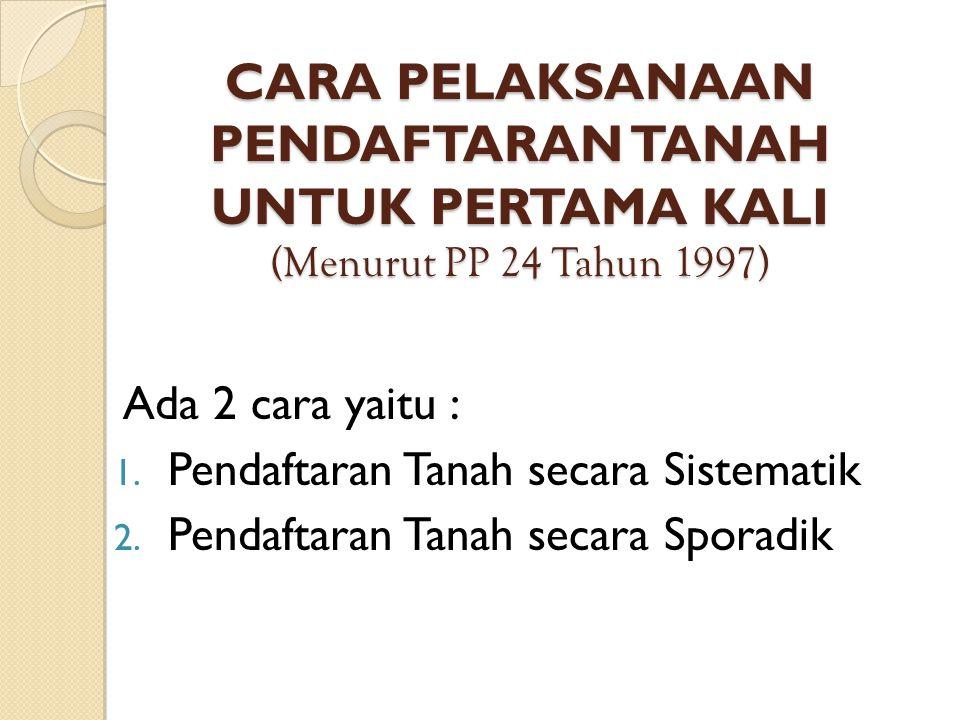 CARA PELAKSANAAN PENDAFTARAN TANAH UNTUK PERTAMA KALI (Menurut PP 24 Tahun 1997) Ada 2 cara yaitu : 1.
