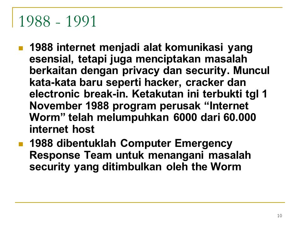 10 1988 - 1991 1988 internet menjadi alat komunikasi yang esensial, tetapi juga menciptakan masalah berkaitan dengan privacy dan security. Muncul kata