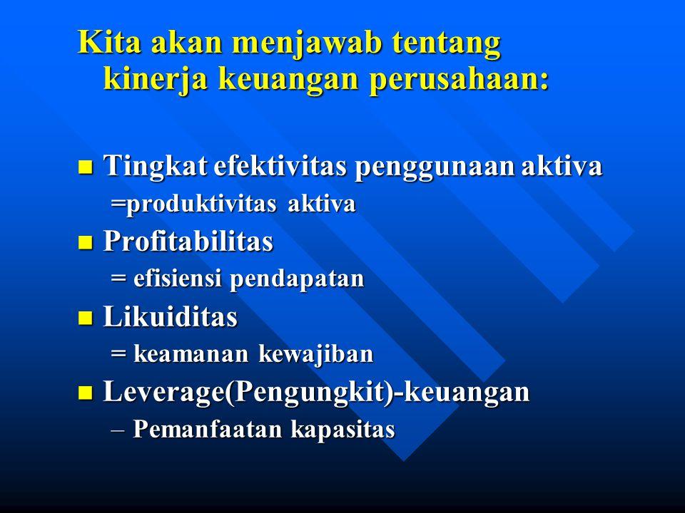 Kita akan menjawab tentang kinerja keuangan perusahaan: n Tingkat efektivitas penggunaan aktiva =produktivitas aktiva n Profitabilitas = efisiensi pendapatan n Likuiditas = keamanan kewajiban n Leverage(Pengungkit)-keuangan –Pemanfaatan kapasitas
