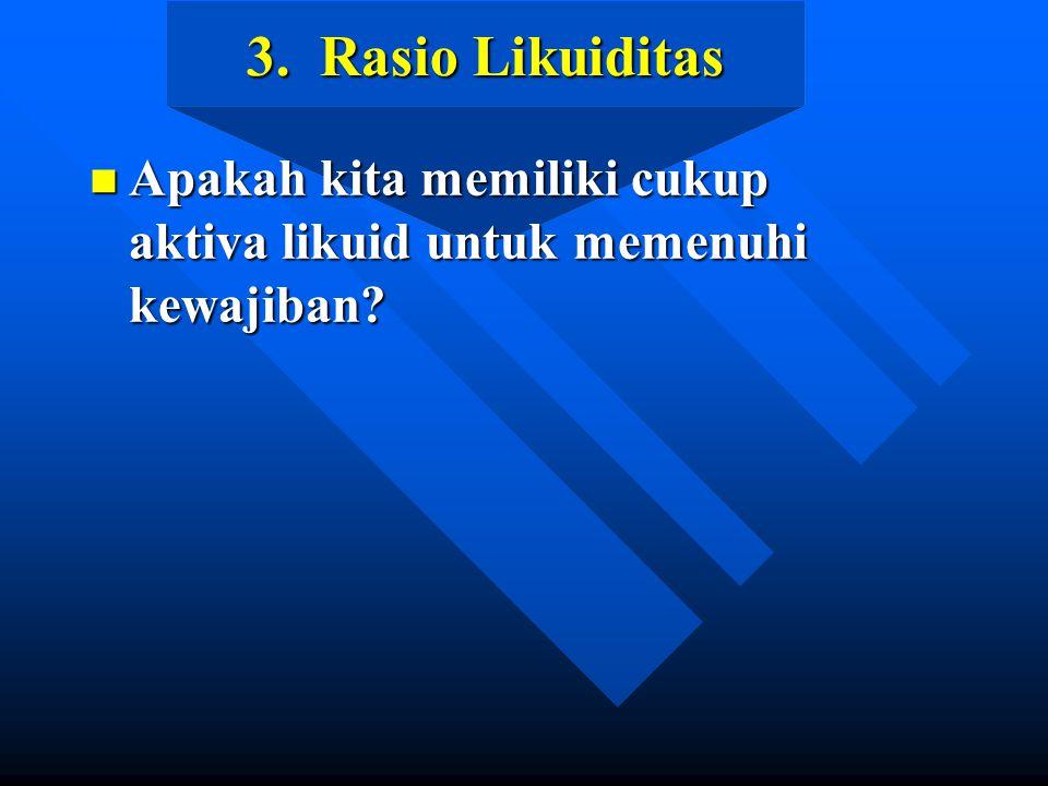3. Rasio Likuiditas n Apakah kita memiliki cukup aktiva likuid untuk memenuhi kewajiban?