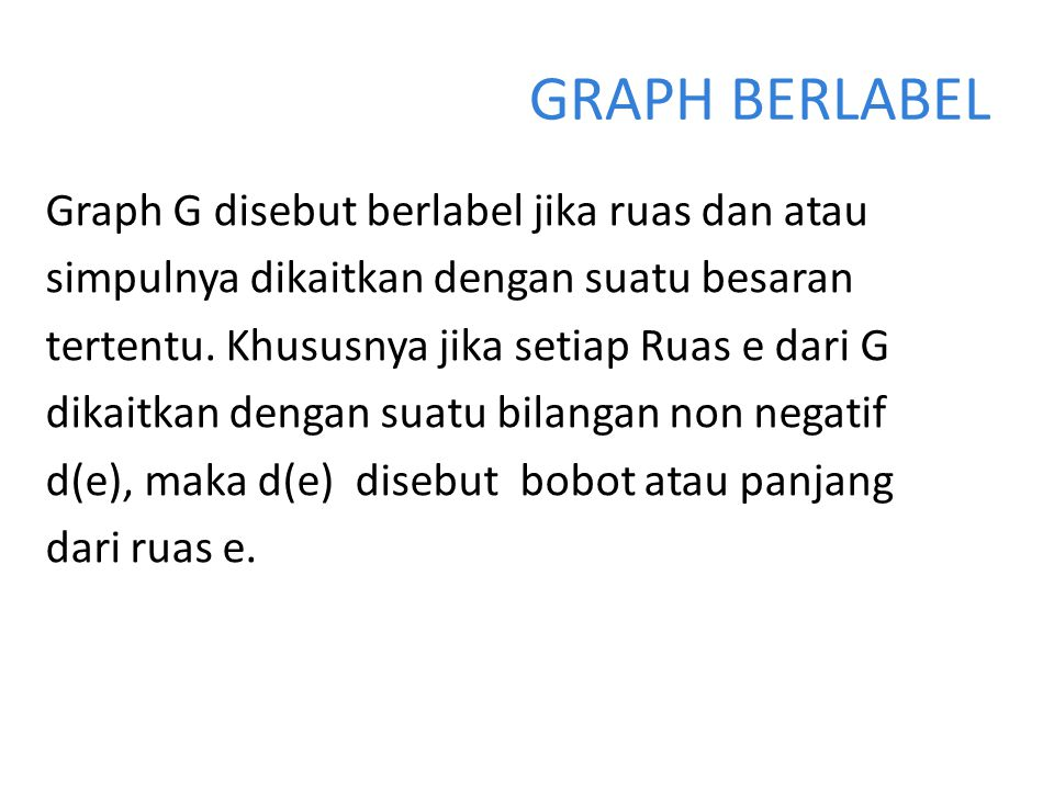 GRAPH BERLABEL Graph G disebut berlabel jika ruas dan atau simpulnya dikaitkan dengan suatu besaran tertentu. Khususnya jika setiap Ruas e dari G dika