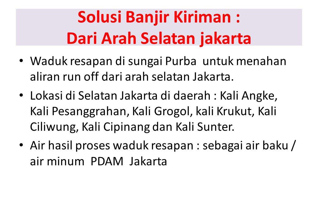 Solusi Banjir Kiriman : Dari Arah Selatan jakarta Waduk resapan di sungai Purba untuk menahan aliran run off dari arah selatan Jakarta.