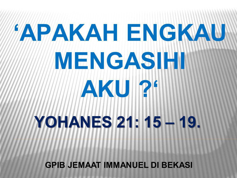 'APAKAH ENGKAU MENGASIHI AKU ?' YOHANES 21: 15 – 19. GPIB JEMAAT IMMANUEL DI BEKASI