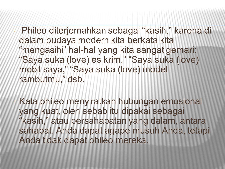 """ Phileo diterjemahkan sebagai """"kasih,"""" karena di dalam budaya modern kita berkata kita """"mengasihi"""" hal-hal yang kita sangat gemari: """"Saya suka (love)"""