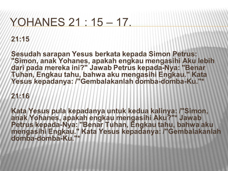  21:17 Kata Yesus kepadanya untuk ketiga kalinya: / Simon, anak Yohanes, apakah engkau mengasihi Aku? * Maka sedih hati Petrus karena Yesus berkata untuk ketiga kalinya: / Apakah engkau mengasihi Aku? * Dan ia berkata kepada-Nya: Tuhan, Engkau tahu segala sesuatu, Engkau tahu, bahwa aku mengasihi Engkau. Kata Yesus kepadanya: / Gembalakanlah domba-domba-Ku.*