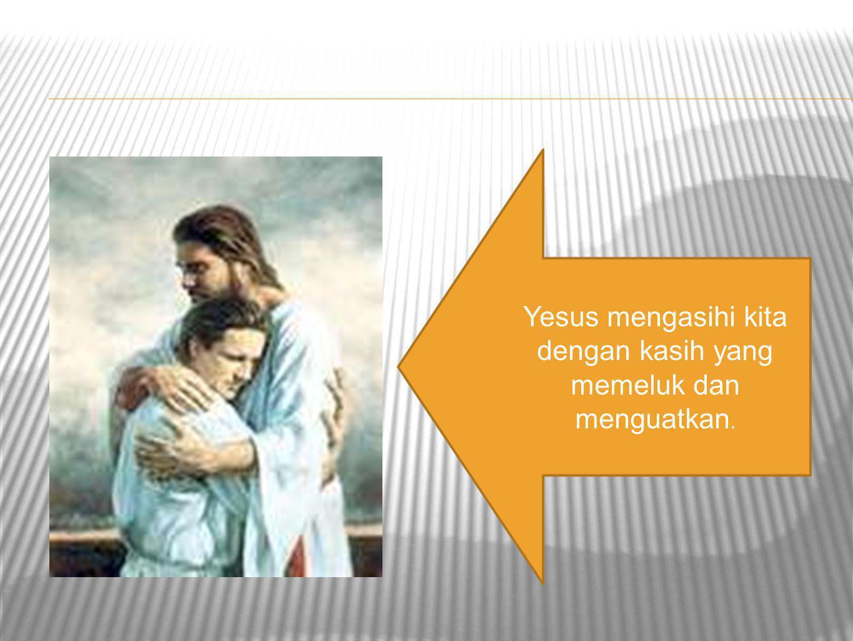 Yesus mengasihi kita dengan kasih yang memeluk dan menguatkan.