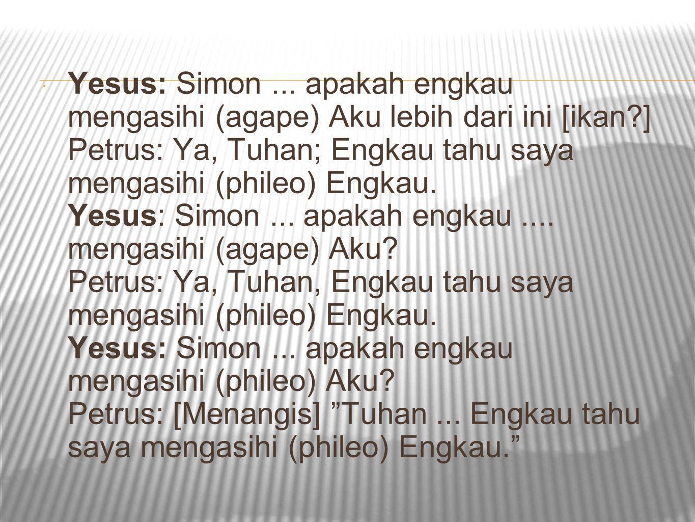  Yesus: Simon... apakah engkau mengasihi (agape) Aku lebih dari ini [ikan?] Petrus: Ya, Tuhan; Engkau tahu saya mengasihi (phileo) Engkau. Yesus: Sim