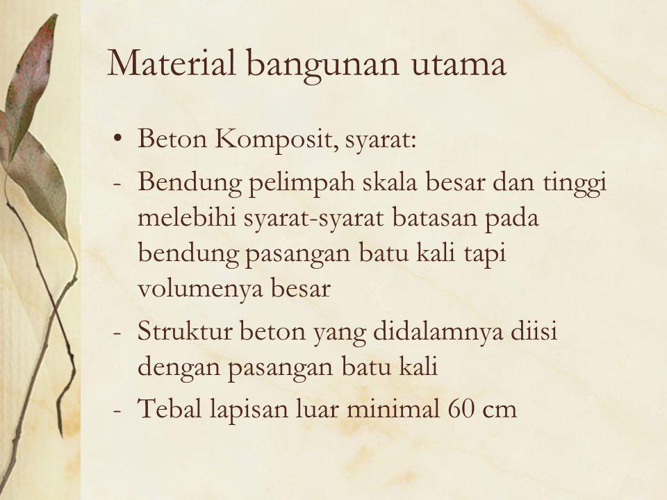 Material bangunan utama Beton Komposit, syarat: -Bendung pelimpah skala besar dan tinggi melebihi syarat-syarat batasan pada bendung pasangan batu kal