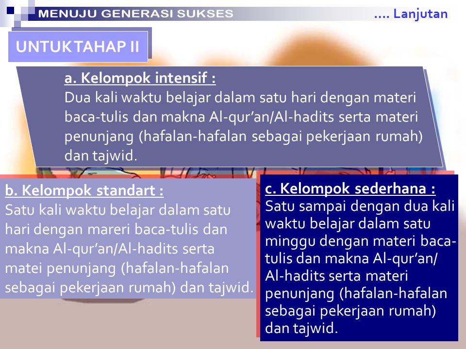 a. Kelompok intensif : Dua kali waktu belajar dalam satu hari dengan materi baca-tulis huruf Al-qur'an (Iqro') dan materi penunjang. a. Kelompok inten