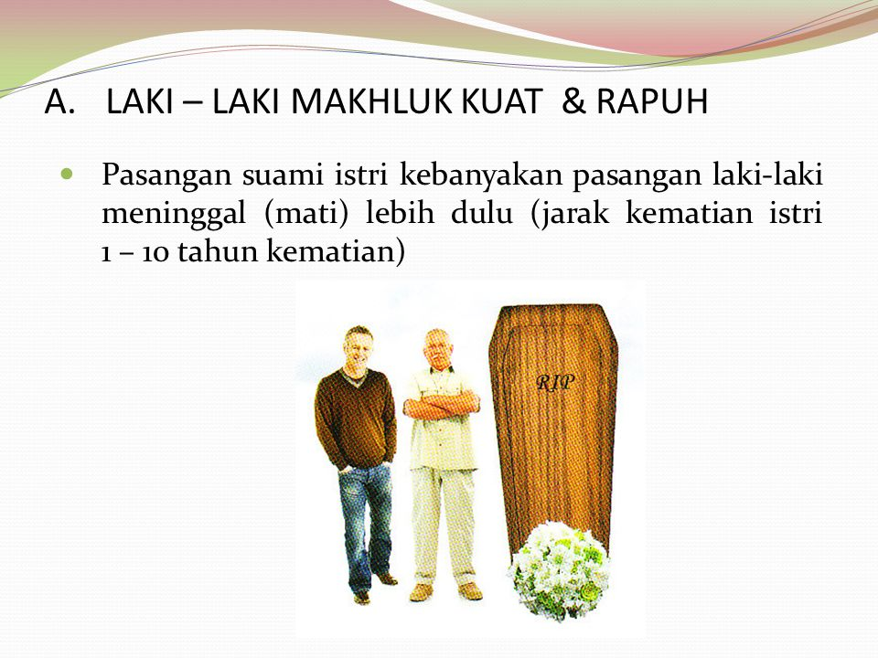 A.LAKI – LAKI MAKHLUK KUAT & RAPUH Pasangan suami istri kebanyakan pasangan laki-laki meninggal (mati) lebih dulu (jarak kematian istri 1 – 10 tahun k