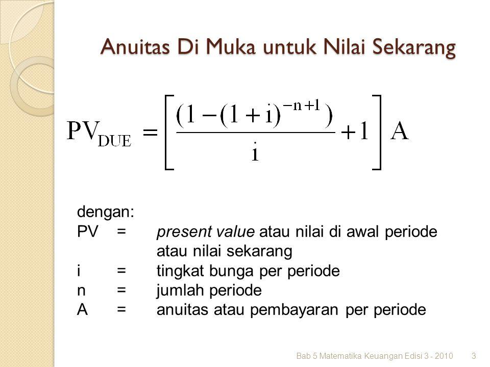 Anuitas Di Muka untuk Nilai Sekarang Bab 5 Matematika Keuangan Edisi 3 - 20103 dengan: PV =present value atau nilai di awal periode atau nilai sekaran