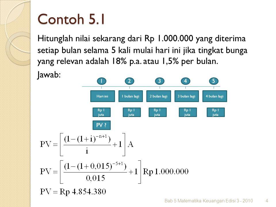 Contoh 5.1 Bab 5 Matematika Keuangan Edisi 3 - 20104 Hitunglah nilai sekarang dari Rp 1.000.000 yang diterima setiap bulan selama 5 kali mulai hari in