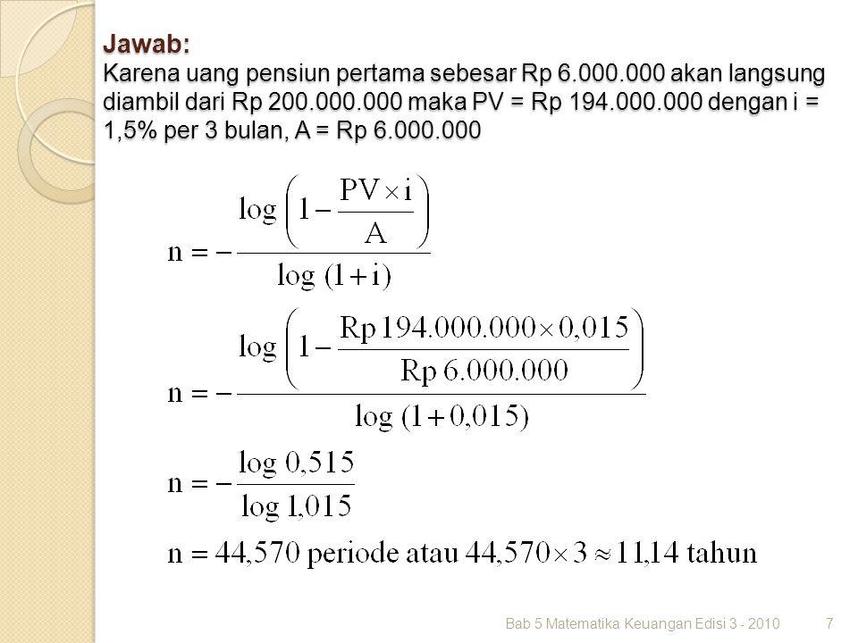 Jawab: Karena uang pensiun pertama sebesar Rp 6.000.000 akan langsung diambil dari Rp 200.000.000 maka PV = Rp 194.000.000 dengan i = 1,5% per 3 bulan