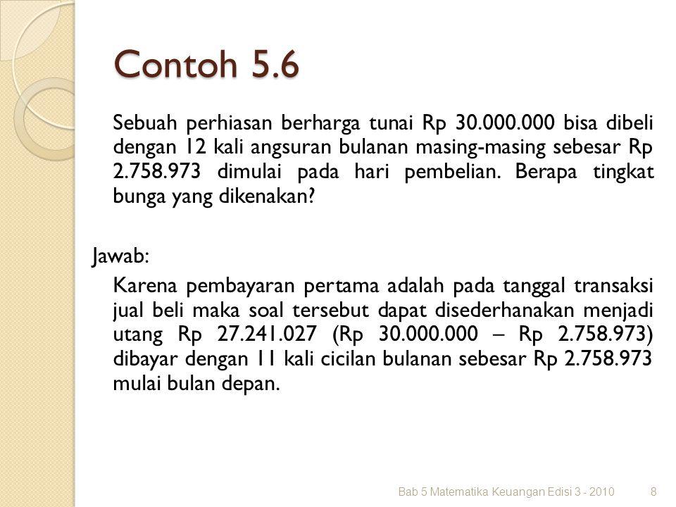 Contoh 5.6 Sebuah perhiasan berharga tunai Rp 30.000.000 bisa dibeli dengan 12 kali angsuran bulanan masing-masing sebesar Rp 2.758.973 dimulai pada h