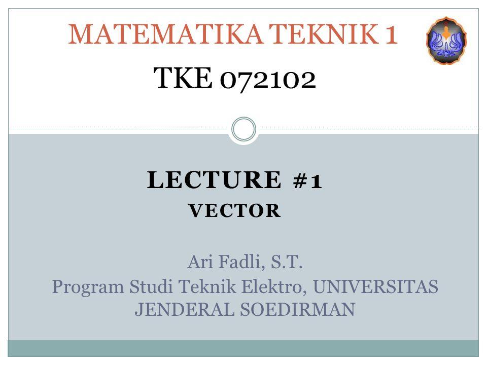 LECTURE #1 VECTOR MATEMATIKA TEKNIK 1 TKE 072102 Ari Fadli, S.T.