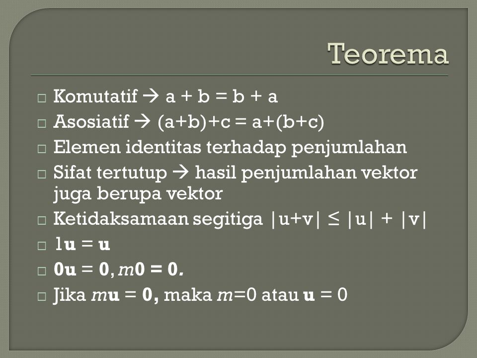  Komutatif  a + b = b + a  Asosiatif  (a+b)+c = a+(b+c)  Elemen identitas terhadap penjumlahan  Sifat tertutup  hasil penjumlahan vektor juga berupa vektor  Ketidaksamaan segitiga |u+v| ≤ |u| + |v|  1u = u  0u = 0, m0 = 0.