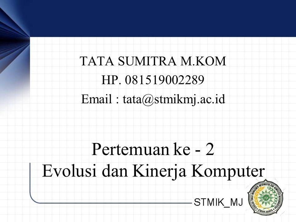 TATA SUMITRA M.KOM HP. 081519002289 Email : tata@stmikmj.ac.id Pertemuan ke - 2 Evolusi dan Kinerja Komputer