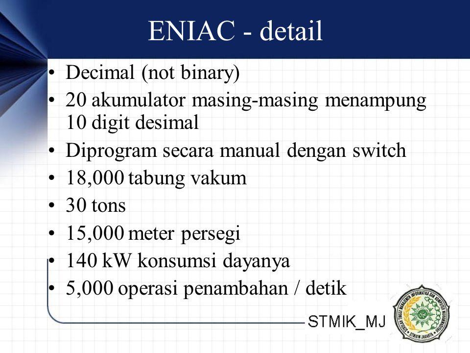 ENIAC - detail Decimal (not binary) 20 akumulator masing-masing menampung 10 digit desimal Diprogram secara manual dengan switch 18,000 tabung vakum 3