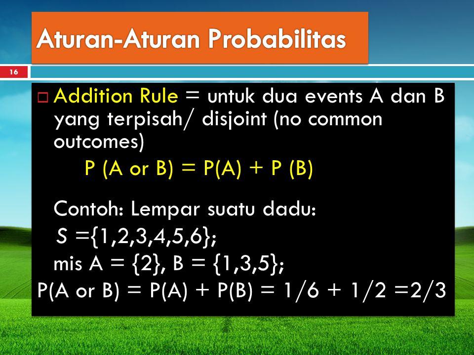 16  Addition Rule = untuk dua events A dan B yang terpisah/ disjoint (no common outcomes) P (A or B) = P(A) + P (B) Contoh: Lempar suatu dadu: S ={1,