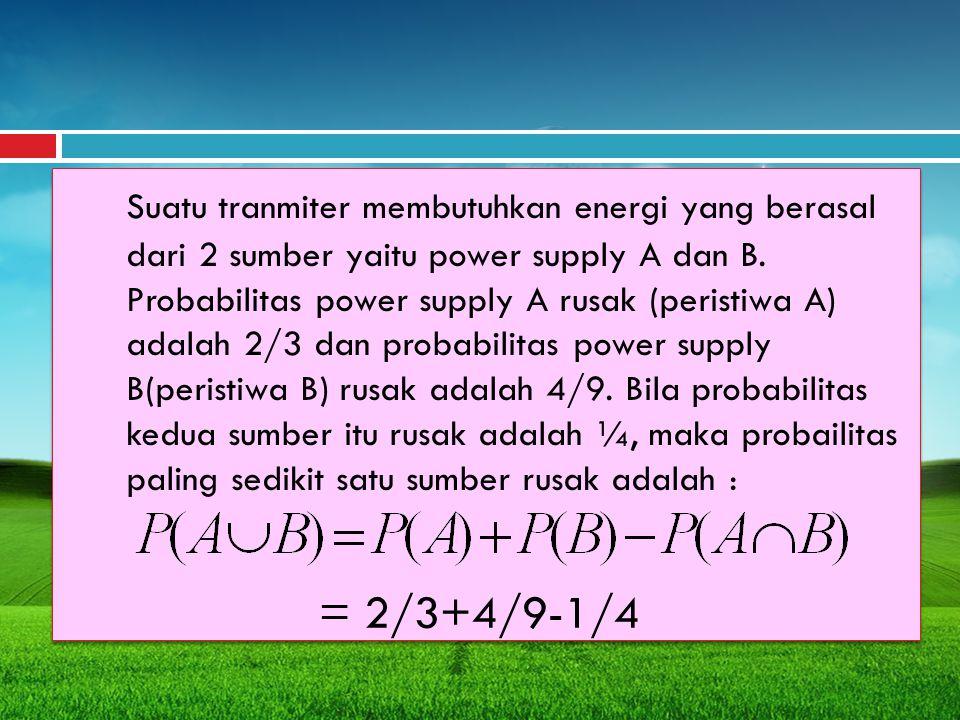 Suatu tranmiter membutuhkan energi yang berasal dari 2 sumber yaitu power supply A dan B. Probabilitas power supply A rusak (peristiwa A) adalah 2/3 d