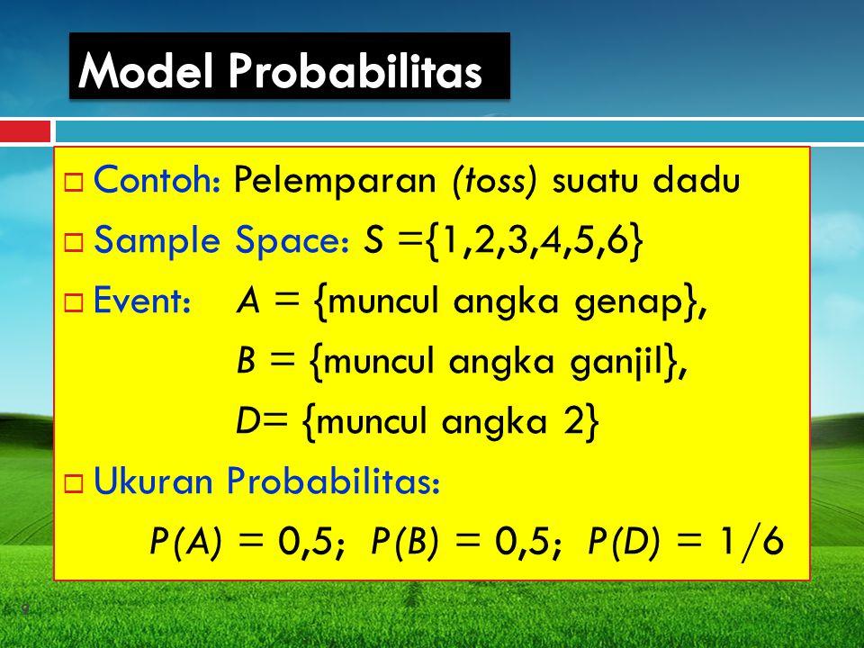 Contoh: Pelemparan (toss) suatu dadu  Sample Space: S ={1,2,3,4,5,6}  Event: A = {muncul angka genap}, B = {muncul angka ganjil}, D= {muncul angka