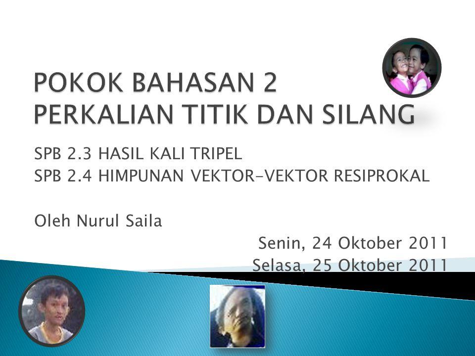 SPB 2.3 HASIL KALI TRIPEL SPB 2.4 HIMPUNAN VEKTOR-VEKTOR RESIPROKAL Oleh Nurul Saila Senin, 24 Oktober 2011 Selasa, 25 Oktober 2011