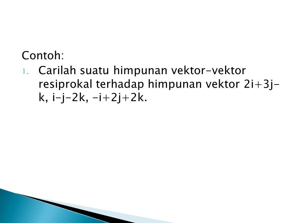 Contoh: 1. Carilah suatu himpunan vektor-vektor resiprokal terhadap himpunan vektor 2i+3j- k, i-j-2k, -i+2j+2k.