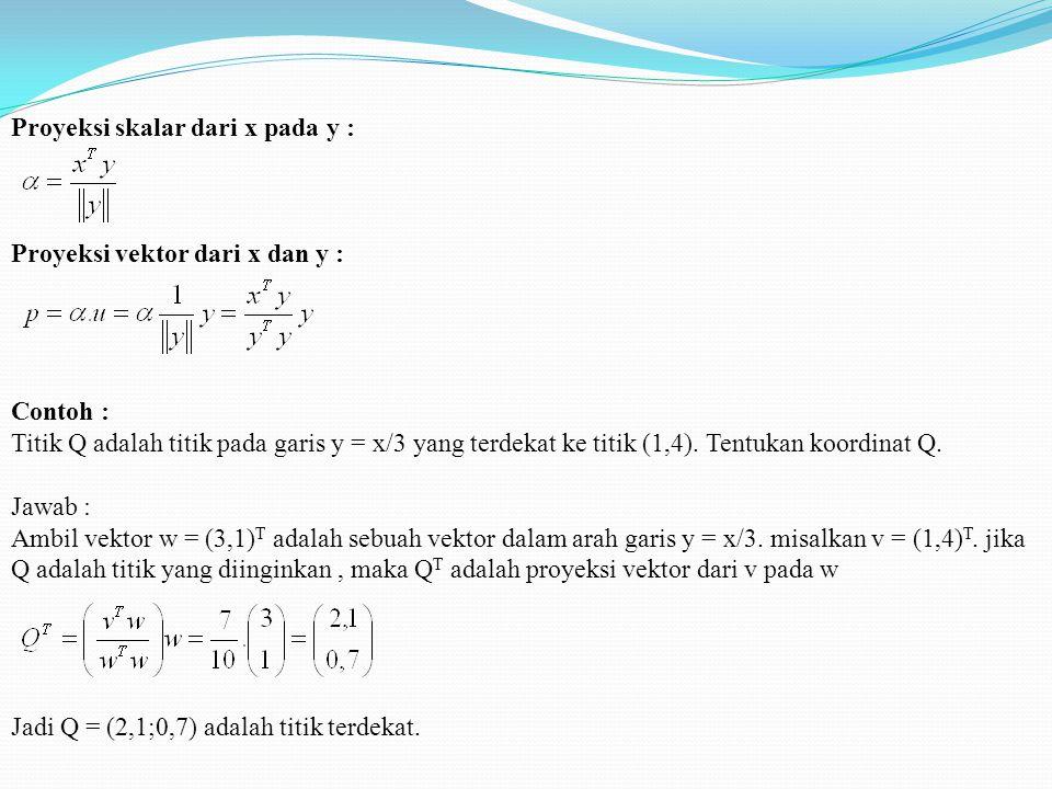 Proyeksi skalar dari x pada y : Proyeksi vektor dari x dan y : Contoh : Titik Q adalah titik pada garis y = x/3 yang terdekat ke titik (1,4).