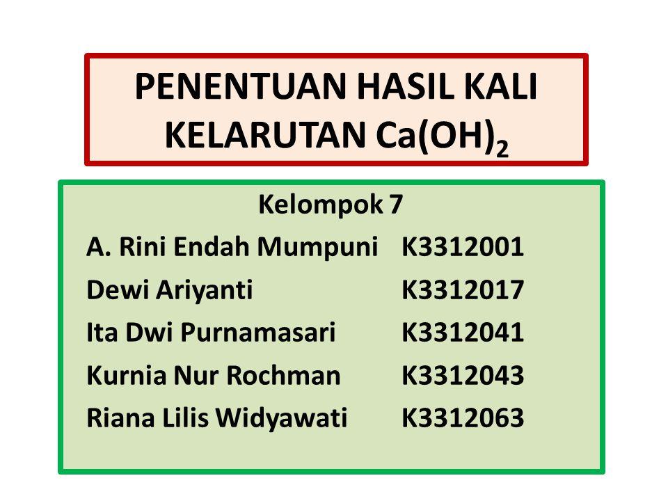 PENENTUAN HASIL KALI KELARUTAN Ca(OH) 2 Kelompok 7 A. Rini Endah MumpuniK3312001 Dewi AriyantiK3312017 Ita Dwi PurnamasariK3312041 Kurnia Nur RochmanK