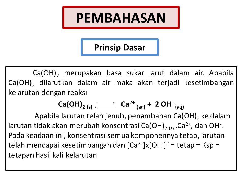 PEMBAHASAN Ca(OH) 2 merupakan basa sukar larut dalam air. Apabila Ca(OH) 2 dilarutkan dalam air maka akan terjadi kesetimbangan kelarutan dengan reaks