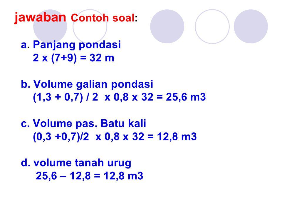 jawaban Contoh soal: a. Panjang pondasi 2 x (7+9) = 32 m b. Volume galian pondasi (1,3 + 0,7) / 2 x 0,8 x 32 = 25,6 m3 c. Volume pas. Batu kali (0,3 +