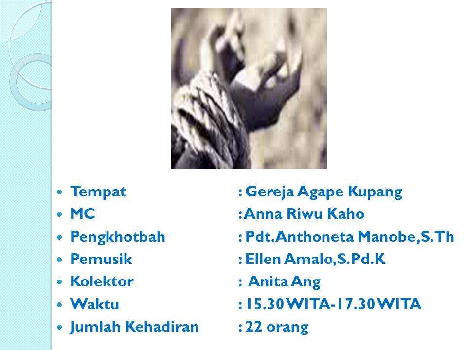 Tempat: Gereja Agape Kupang MC: Anna Riwu Kaho Pengkhotbah: Pdt.Anthoneta Manobe,S.Th Pemusik: Ellen Amalo,S.Pd.K Kolektor: Anita Ang Waktu: 15.30 WIT