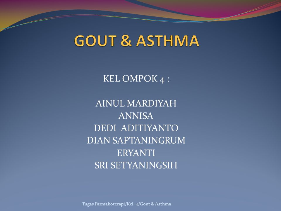 KEL OMPOK 4 : AINUL MARDIYAH ANNISA DEDI ADITIYANTO DIAN SAPTANINGRUM ERYANTI SRI SETYANINGSIH Tugas Farmakoterapi/Kel. 4/Gout & Asthma