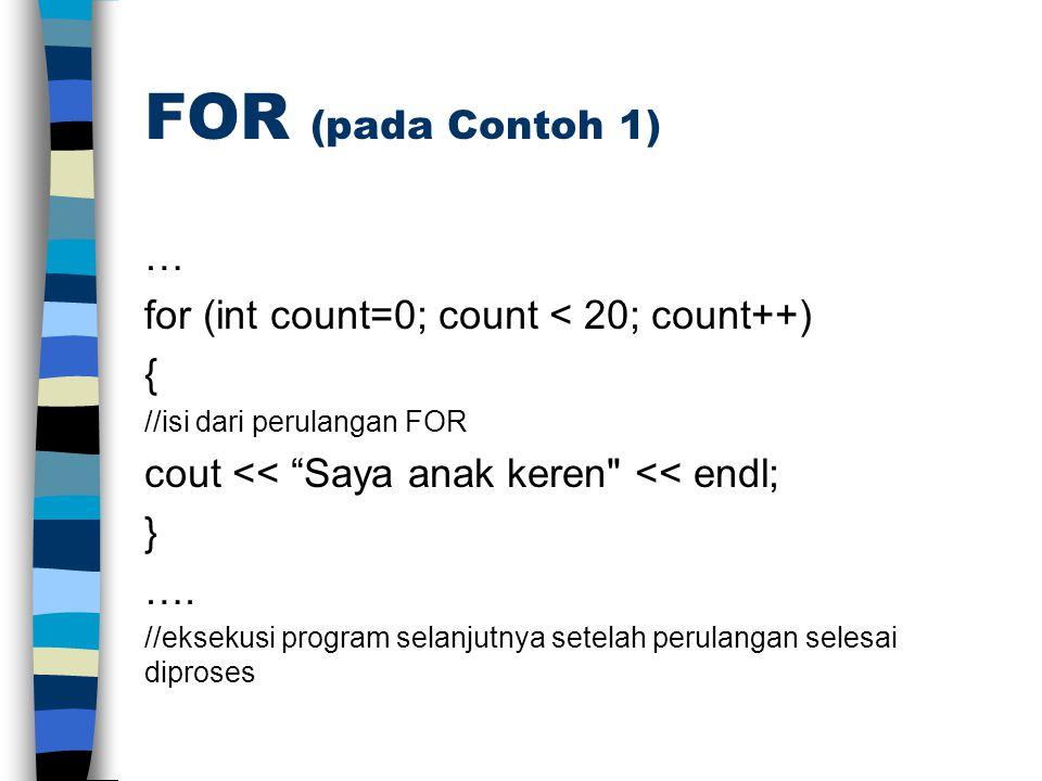 FOR (pada Contoh 1) … for (int count=0; count < 20; count++) { //isi dari perulangan FOR cout << Saya anak keren << endl; } ….