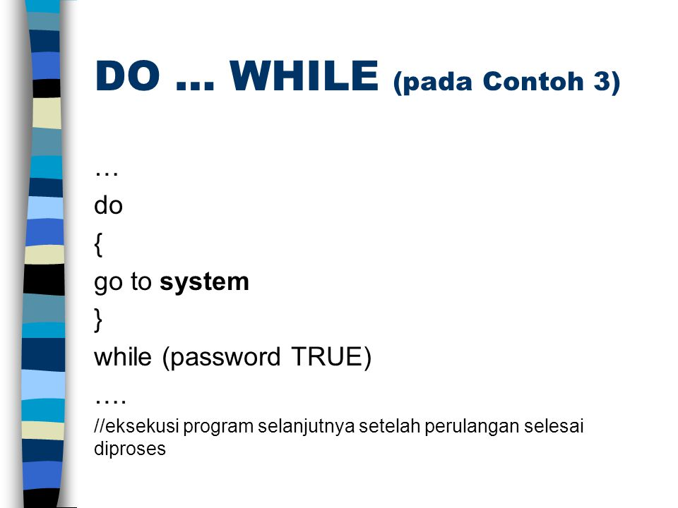 DO … WHILE (pada Contoh 3) … do { go to system } while (password TRUE) ….