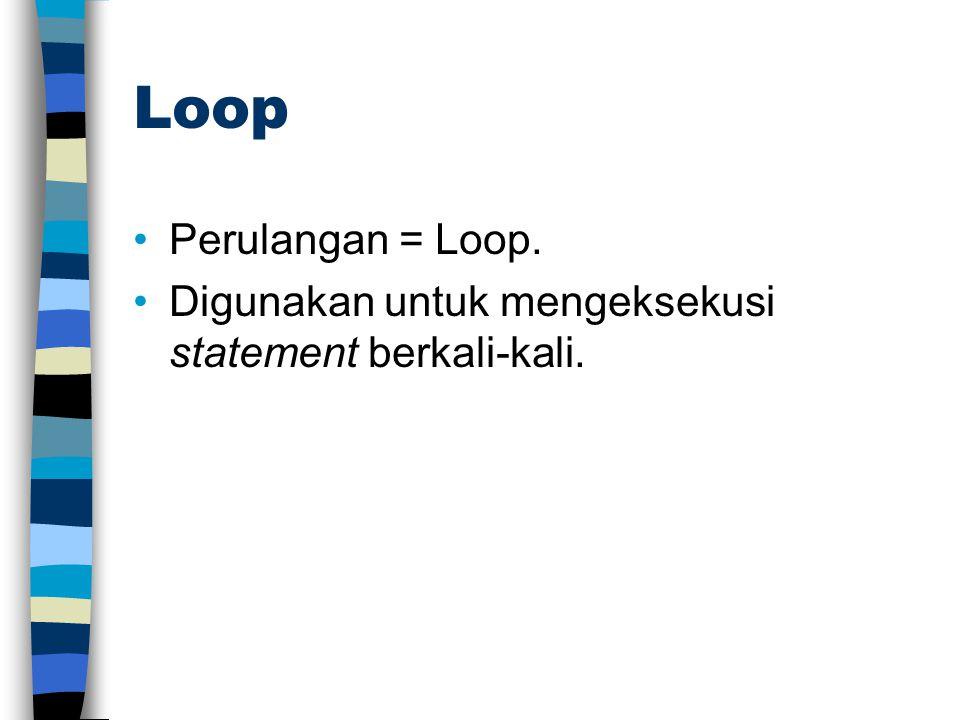 Loop Perulangan = Loop. Digunakan untuk mengeksekusi statement berkali-kali.